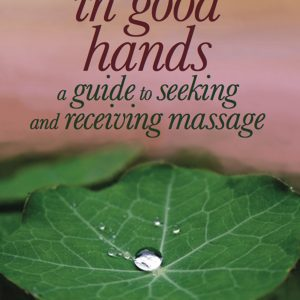 In Good Hands: A Guide to Seeking and Receiving Massage